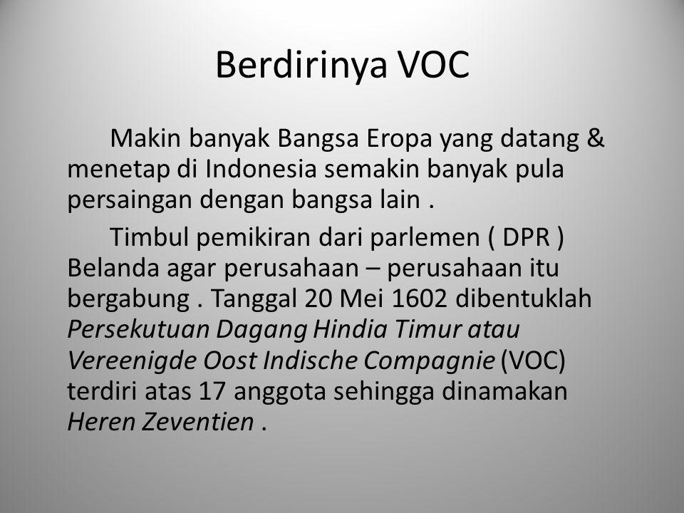 Berdirinya VOC Makin banyak Bangsa Eropa yang datang & menetap di Indonesia semakin banyak pula persaingan dengan bangsa lain. Timbul pemikiran dari p