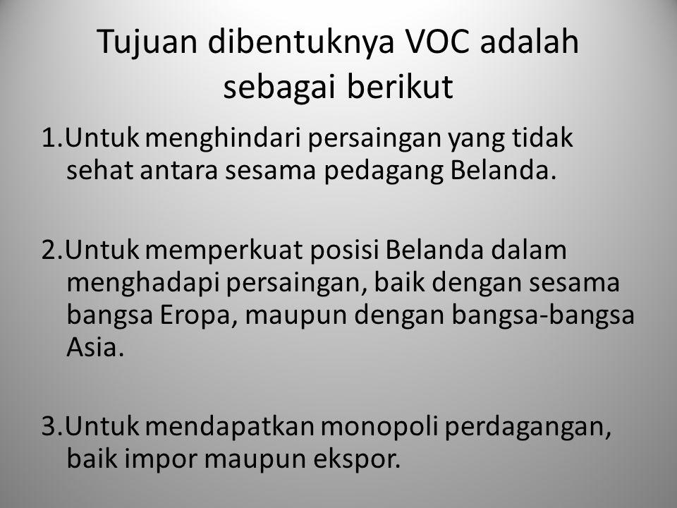 Tujuan dibentuknya VOC adalah sebagai berikut 1.Untuk menghindari persaingan yang tidak sehat antara sesama pedagang Belanda. 2.Untuk memperkuat posis