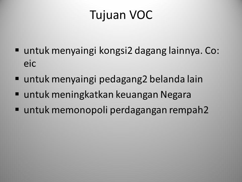 Tujuan VOC  untuk menyaingi kongsi2 dagang lainnya. Co: eic  untuk menyaingi pedagang2 belanda lain  untuk meningkatkan keuangan Negara  untuk mem