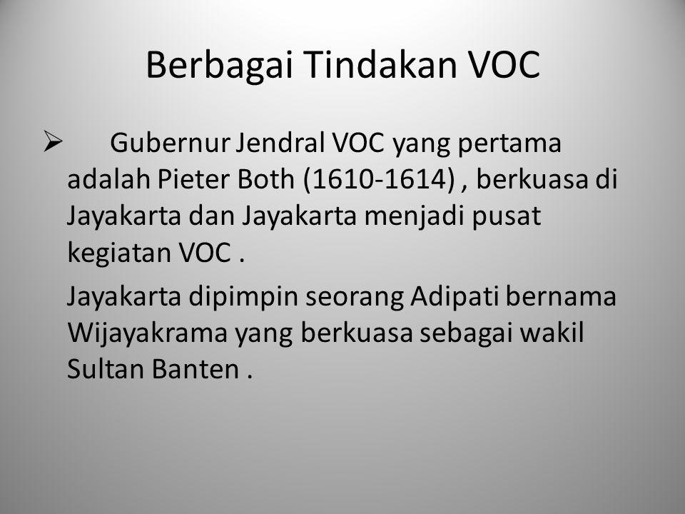 Berbagai Tindakan VOC  Gubernur Jendral VOC yang pertama adalah Pieter Both (1610-1614), berkuasa di Jayakarta dan Jayakarta menjadi pusat kegiatan V