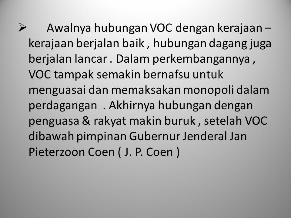  Awalnya hubungan VOC dengan kerajaan – kerajaan berjalan baik, hubungan dagang juga berjalan lancar. Dalam perkembangannya, VOC tampak semakin berna