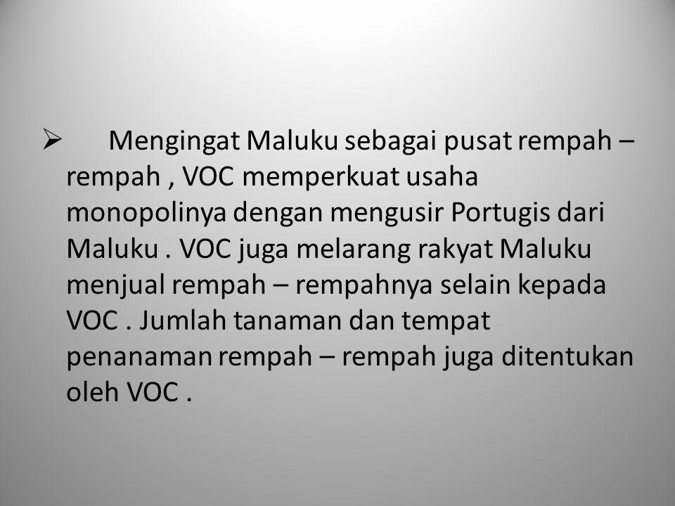  Mengingat Maluku sebagai pusat rempah – rempah, VOC memperkuat usaha monopolinya dengan mengusir Portugis dari Maluku. VOC juga melarang rakyat Malu