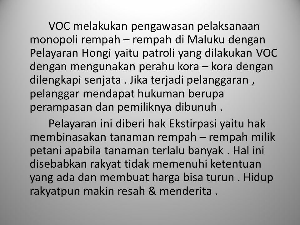 VOC melakukan pengawasan pelaksanaan monopoli rempah – rempah di Maluku dengan Pelayaran Hongi yaitu patroli yang dilakukan VOC dengan mengunakan pera