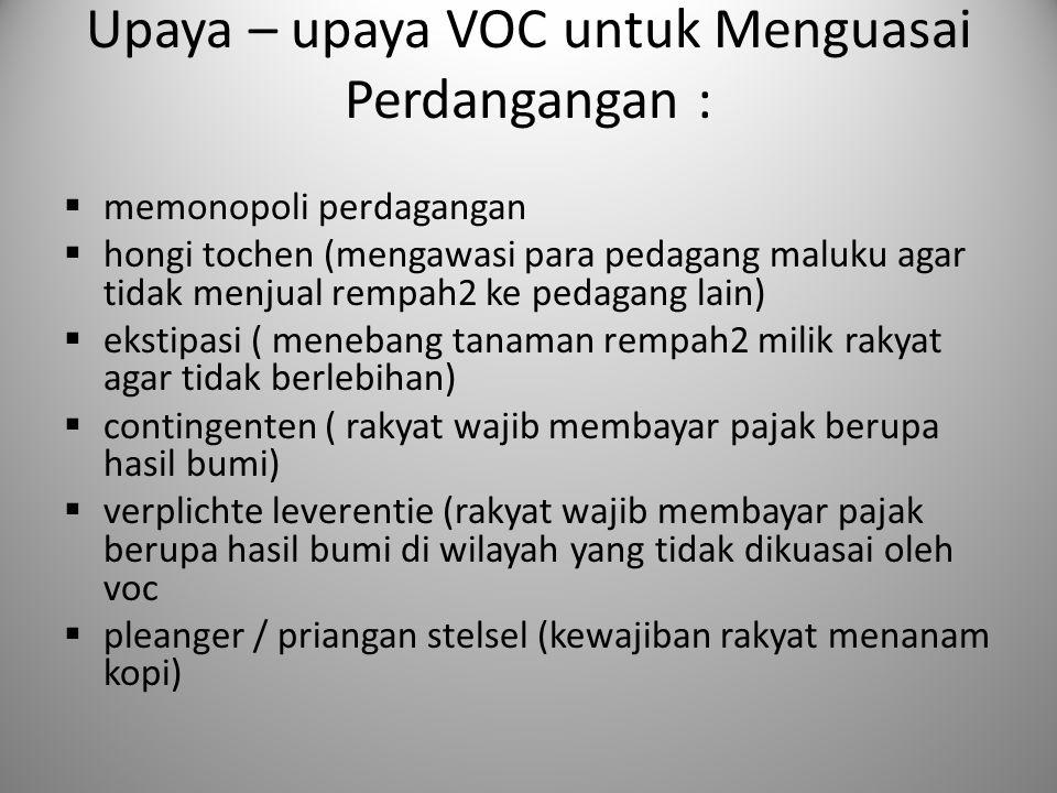 Upaya – upaya VOC untuk Menguasai Perdangangan :  memonopoli perdagangan  hongi tochen (mengawasi para pedagang maluku agar tidak menjual rempah2 ke