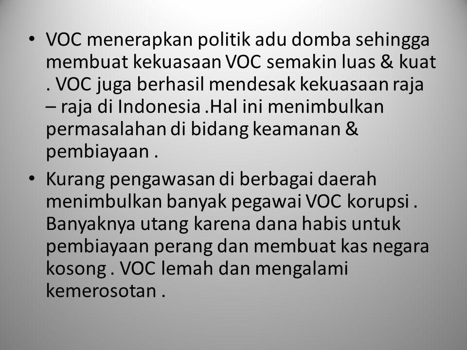 VOC menerapkan politik adu domba sehingga membuat kekuasaan VOC semakin luas & kuat. VOC juga berhasil mendesak kekuasaan raja – raja di Indonesia.Hal