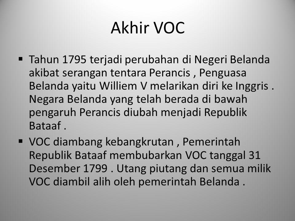 Akhir VOC  Tahun 1795 terjadi perubahan di Negeri Belanda akibat serangan tentara Perancis, Penguasa Belanda yaitu Williem V melarikan diri ke Inggri