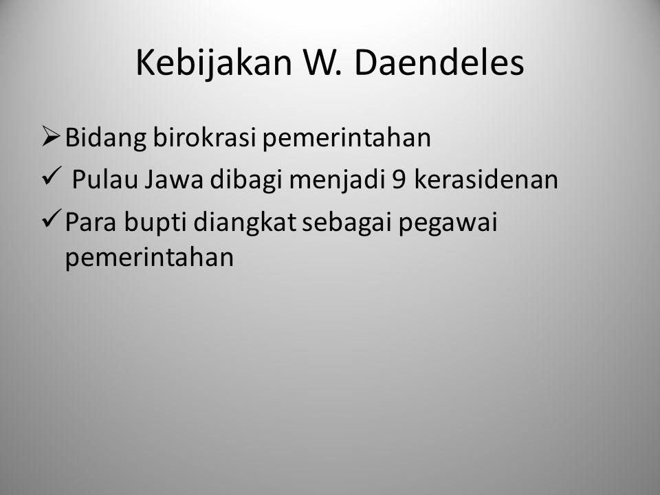 Kebijakan W. Daendeles  Bidang birokrasi pemerintahan Pulau Jawa dibagi menjadi 9 kerasidenan Para bupti diangkat sebagai pegawai pemerintahan