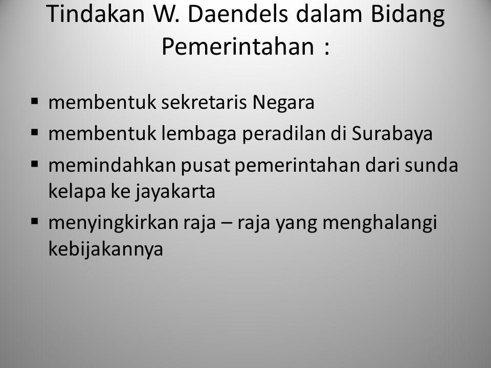 Tindakan W. Daendels dalam Bidang Pemerintahan :  membentuk sekretaris Negara  membentuk lembaga peradilan di Surabaya  memindahkan pusat pemerinta