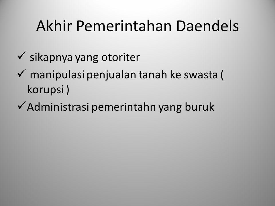 Akhir Pemerintahan Daendels sikapnya yang otoriter manipulasi penjualan tanah ke swasta ( korupsi ) Administrasi pemerintahn yang buruk