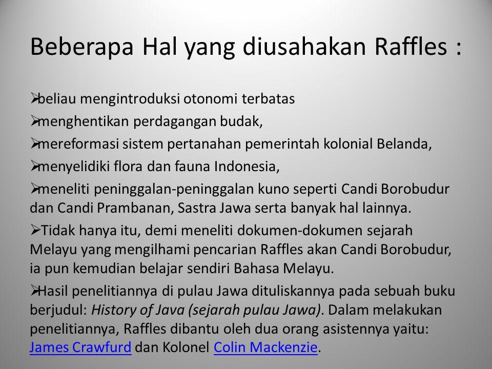 Beberapa Hal yang diusahakan Raffles :  beliau mengintroduksi otonomi terbatas  menghentikan perdagangan budak,  mereformasi sistem pertanahan peme