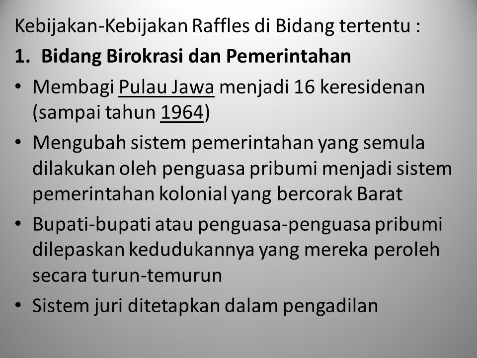 Kebijakan-Kebijakan Raffles di Bidang tertentu : 1.Bidang Birokrasi dan Pemerintahan Membagi Pulau Jawa menjadi 16 keresidenan (sampai tahun 1964) Men