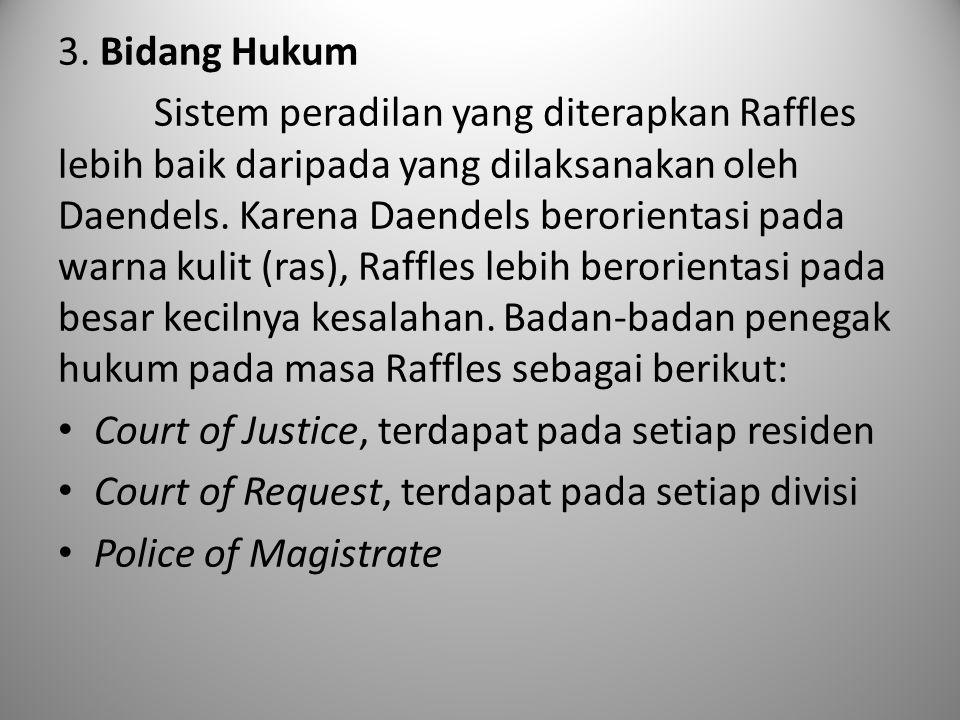 3. Bidang Hukum Sistem peradilan yang diterapkan Raffles lebih baik daripada yang dilaksanakan oleh Daendels. Karena Daendels berorientasi pada warna