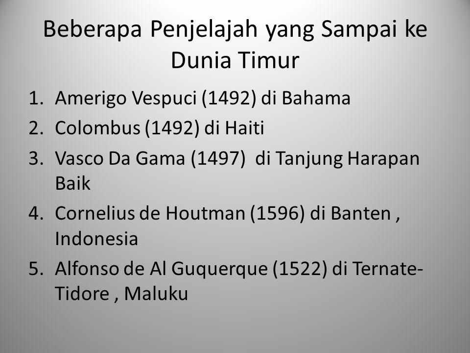 Beberapa Penjelajah yang Sampai ke Dunia Timur 1.Amerigo Vespuci (1492) di Bahama 2.Colombus (1492) di Haiti 3.Vasco Da Gama (1497) di Tanjung Harapan