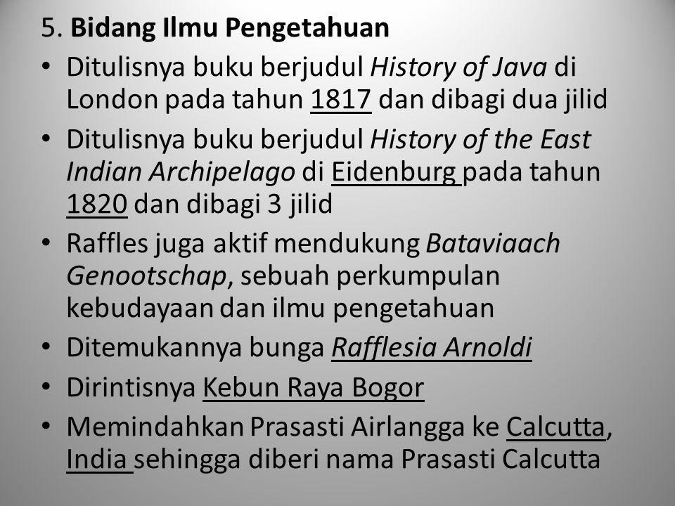 5. Bidang Ilmu Pengetahuan Ditulisnya buku berjudul History of Java di London pada tahun 1817 dan dibagi dua jilid Ditulisnya buku berjudul History of