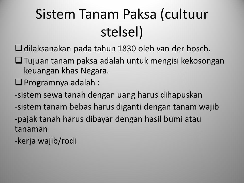 Sistem Tanam Paksa (cultuur stelsel)  dilaksanakan pada tahun 1830 oleh van der bosch.  Tujuan tanam paksa adalah untuk mengisi kekosongan keuangan