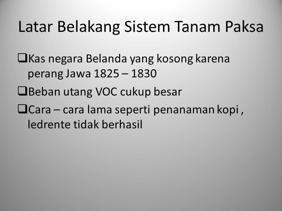Latar Belakang Sistem Tanam Paksa  Kas negara Belanda yang kosong karena perang Jawa 1825 – 1830  Beban utang VOC cukup besar  Cara – cara lama sep