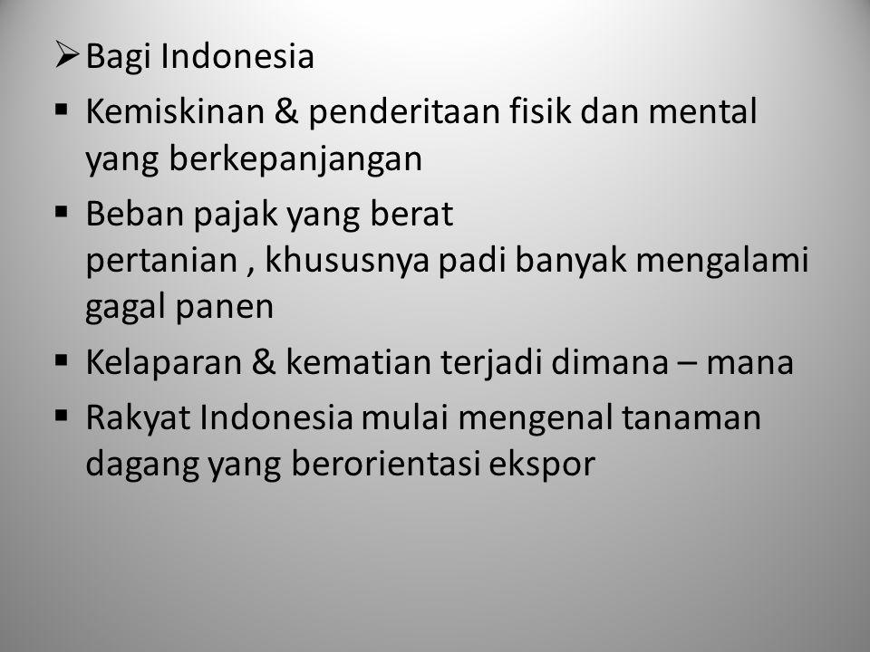  Bagi Indonesia  Kemiskinan & penderitaan fisik dan mental yang berkepanjangan  Beban pajak yang berat pertanian, khususnya padi banyak mengalami g
