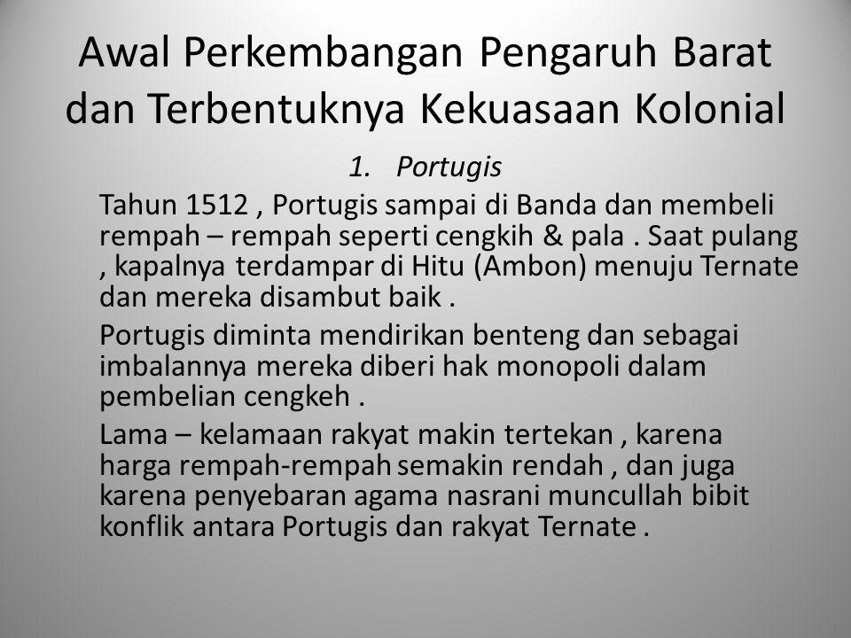 Awal Perkembangan Pengaruh Barat dan Terbentuknya Kekuasaan Kolonial 1.Portugis Tahun 1512, Portugis sampai di Banda dan membeli rempah – rempah seper