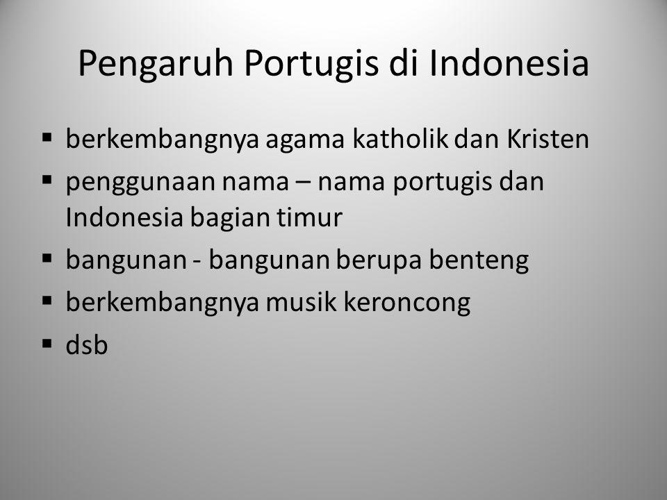 Pengaruh Portugis di Indonesia  berkembangnya agama katholik dan Kristen  penggunaan nama – nama portugis dan Indonesia bagian timur  bangunan - ba