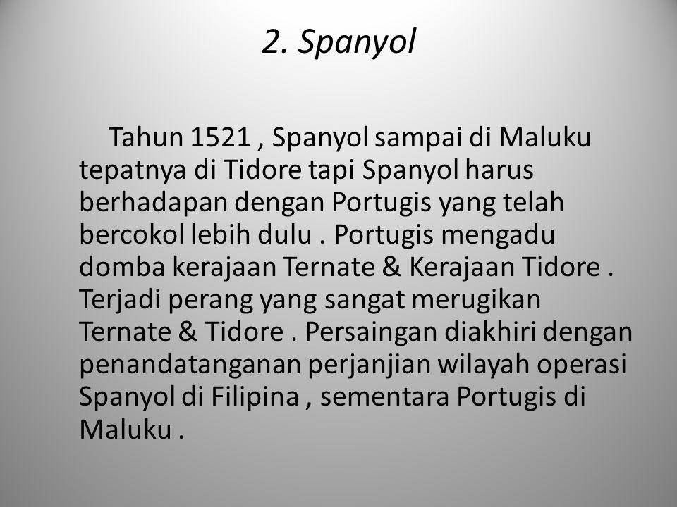 2. Spanyol Tahun 1521, Spanyol sampai di Maluku tepatnya di Tidore tapi Spanyol harus berhadapan dengan Portugis yang telah bercokol lebih dulu. Portu