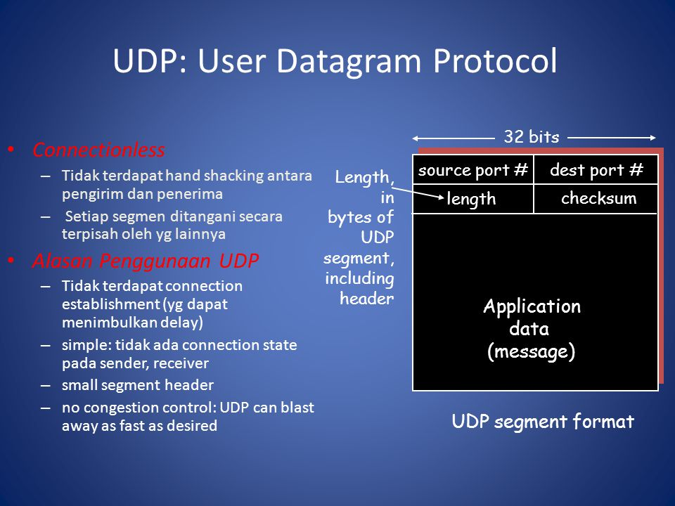 UDP: User Datagram Protocol Connectionless – Tidak terdapat hand shacking antara pengirim dan penerima – Setiap segmen ditangani secara terpisah oleh yg lainnya Alasan Penggunaan UDP – Tidak terdapat connection establishment (yg dapat menimbulkan delay) – simple: tidak ada connection state pada sender, receiver – small segment header – no congestion control: UDP can blast away as fast as desired source port #dest port # 32 bits Application data (message) UDP segment format length checksum Length, in bytes of UDP segment, including header