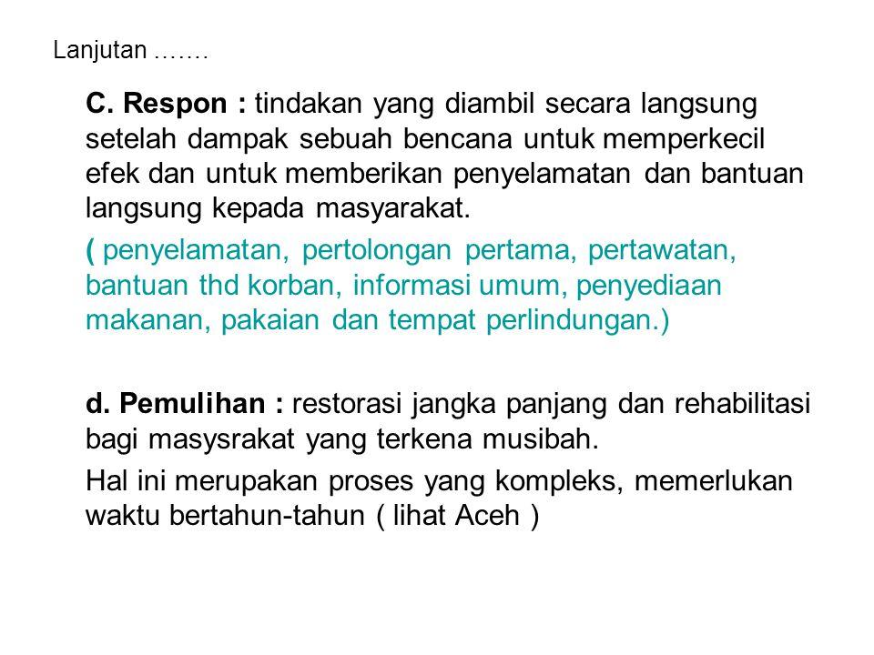 Lanjutan ……. C. Respon : tindakan yang diambil secara langsung setelah dampak sebuah bencana untuk memperkecil efek dan untuk memberikan penyelamatan