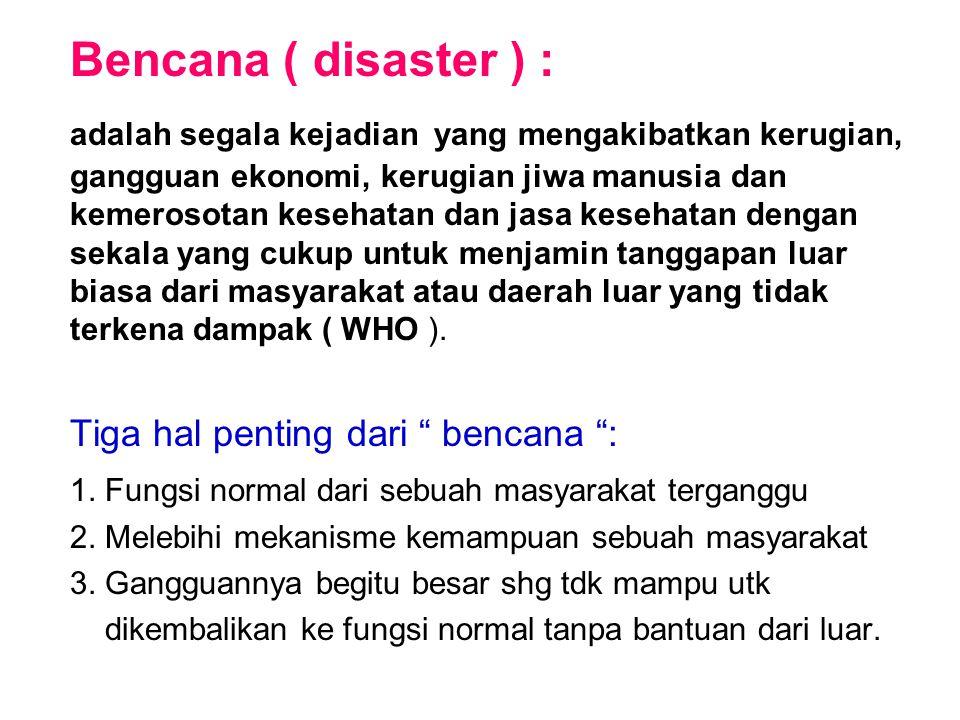 Bencana ( disaster ) : adalah segala kejadian yang mengakibatkan kerugian, gangguan ekonomi, kerugian jiwa manusia dan kemerosotan kesehatan dan jasa