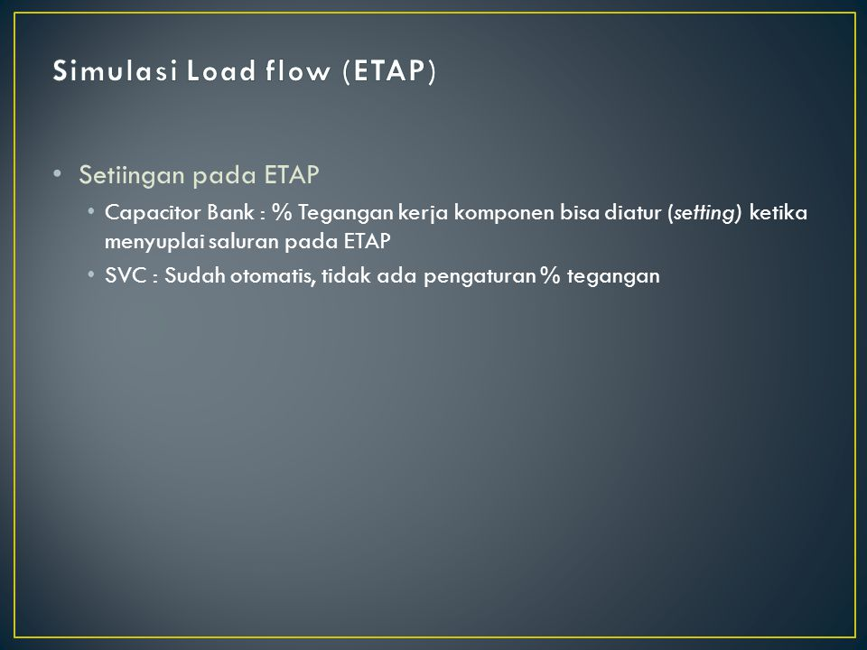 Setiingan pada ETAP Capacitor Bank : % Tegangan kerja komponen bisa diatur (setting) ketika menyuplai saluran pada ETAP SVC : Sudah otomatis, tidak ada pengaturan % tegangan