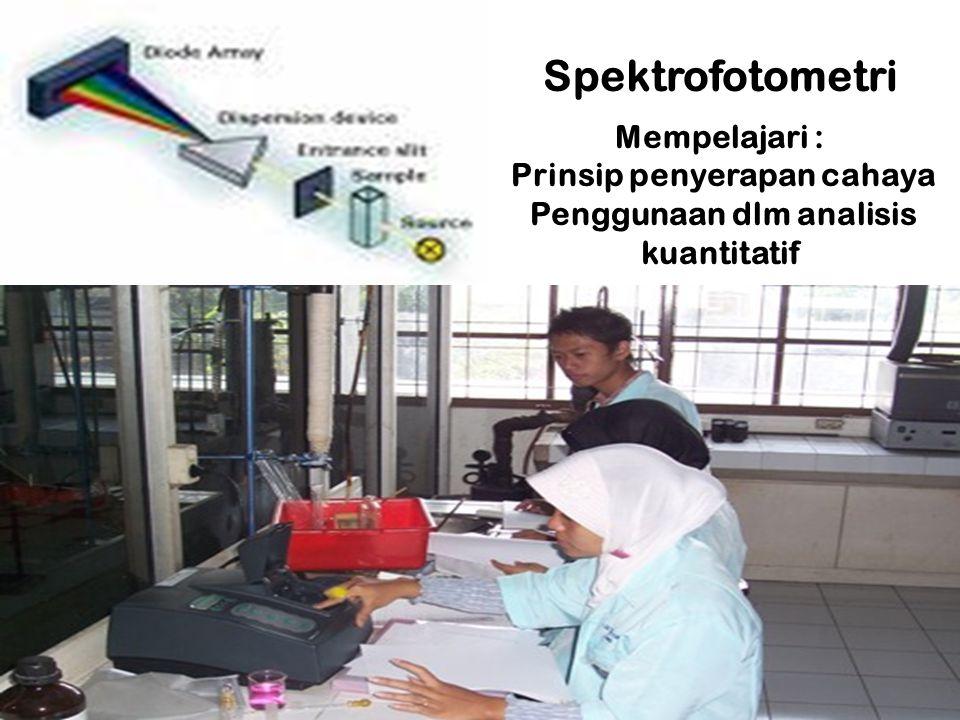 Spektrofotometri Mempelajari : Prinsip penyerapan cahaya Penggunaan dlm analisis kuantitatif