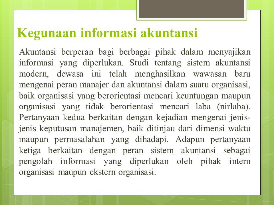Kegunaan informasi akuntansi Akuntansi berperan bagi berbagai pihak dalam menyajikan informasi yang diperlukan. Studi tentang sistem akuntansi modern,