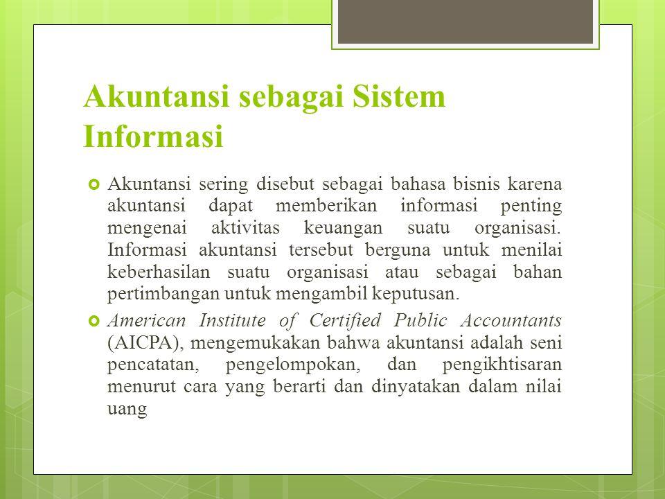 Akuntansi sebagai Sistem Informasi  Akuntansi sering disebut sebagai bahasa bisnis karena akuntansi dapat memberikan informasi penting mengenai aktiv