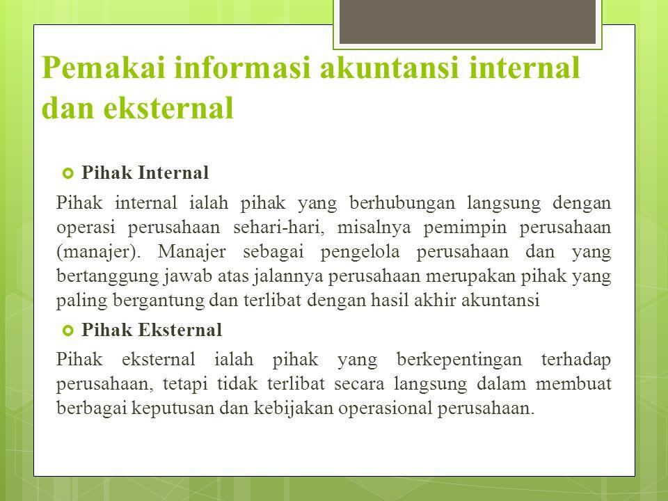 Pemakai informasi akuntansi internal dan eksternal  Pihak Internal Pihak internal ialah pihak yang berhubungan langsung dengan operasi perusahaan sehari-hari, misalnya pemimpin perusahaan (manajer).