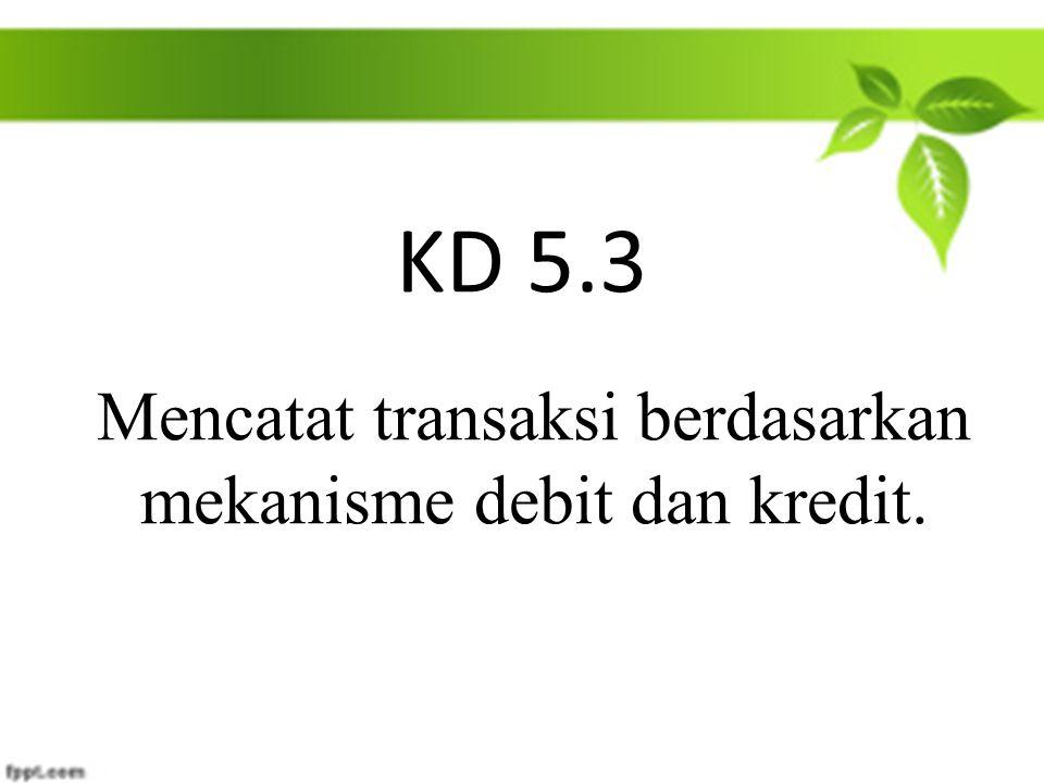 KD 5.3 Mencatat transaksi berdasarkan mekanisme debit dan kredit.