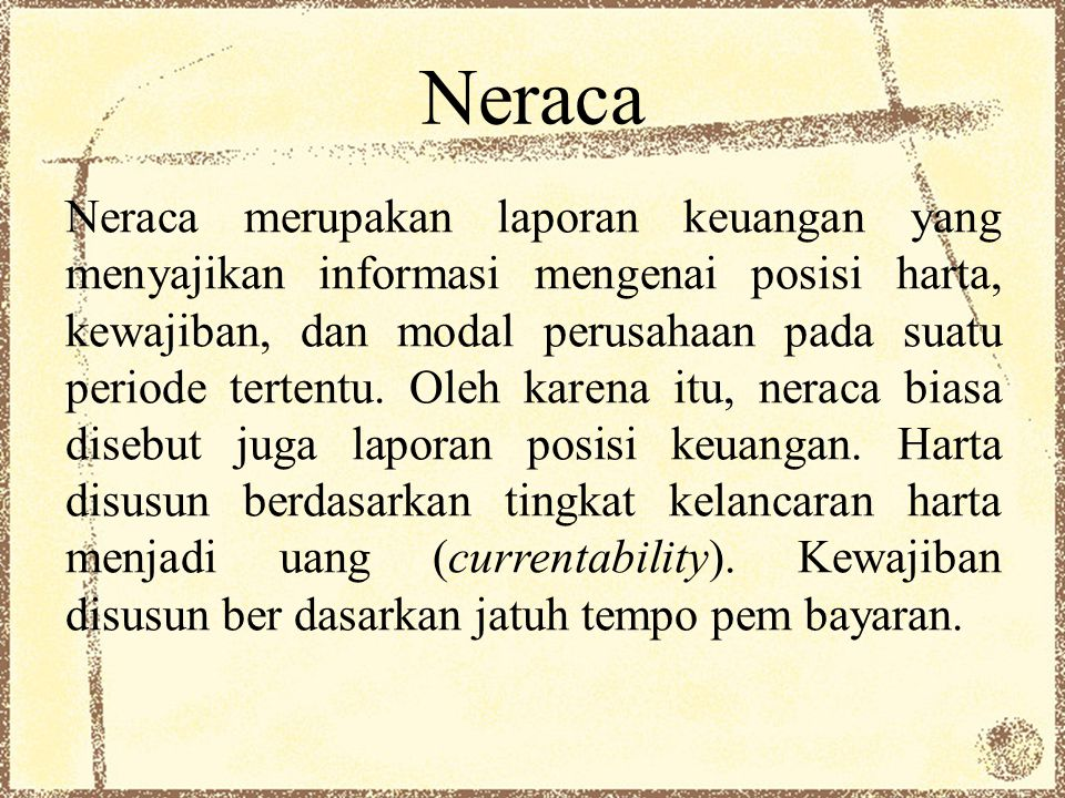Neraca Neraca merupakan laporan keuangan yang menyajikan informasi mengenai posisi harta, kewajiban, dan modal perusahaan pada suatu periode tertentu.
