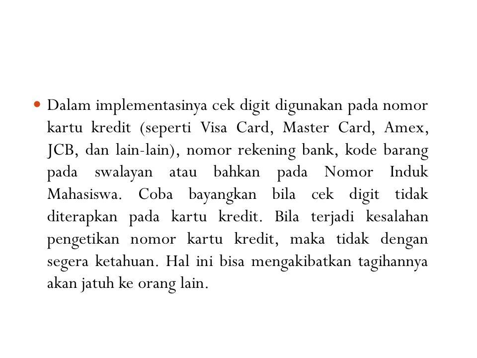 Dalam implementasinya cek digit digunakan pada nomor kartu kredit (seperti Visa Card, Master Card, Amex, JCB, dan lain-lain), nomor rekening bank, kod