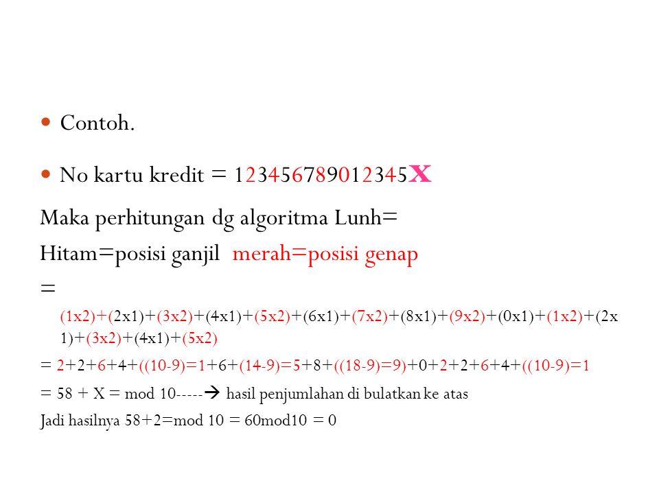 Contoh. No kartu kredit = 123456789012345 x Maka perhitungan dg algoritma Lunh= Hitam=posisi ganjil merah=posisi genap = (1x2)+(2x1)+(3x2)+(4x1)+(5x2)