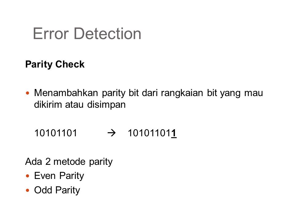 Error Detection Even Parity Parity bit bernilai 1 bila jumlah bit 1 adalah ganjil Parity bit bernilai 0 bila jumlah bit 1 adalah genap 10101010  101010100 Odd Parity Parity bit bernilai 1 bila jumlah bit 1 adalah genap Parity bit bernilai 0 bila jumlah bit 1adalah ganjil 10101010  101010101