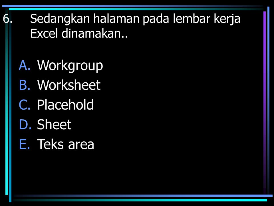 6. Sedangkan halaman pada lembar kerja Excel dinamakan.. A.Workgroup B.Worksheet C.Placehold D.Sheet E.Teks area