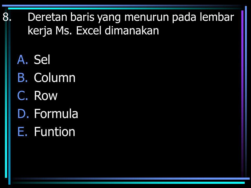 8. Deretan baris yang menurun pada lembar kerja Ms. Excel dimanakan A.Sel B.Column C.Row D.Formula E.Funtion