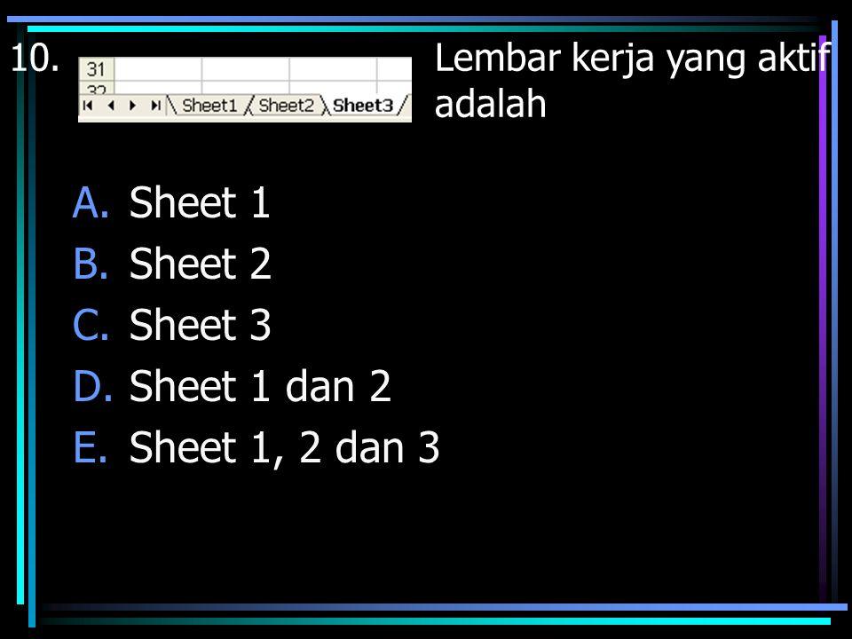 10.Lembar kerja yang aktif adalah A.Sheet 1 B.Sheet 2 C.Sheet 3 D.Sheet 1 dan 2 E.Sheet 1, 2 dan 3