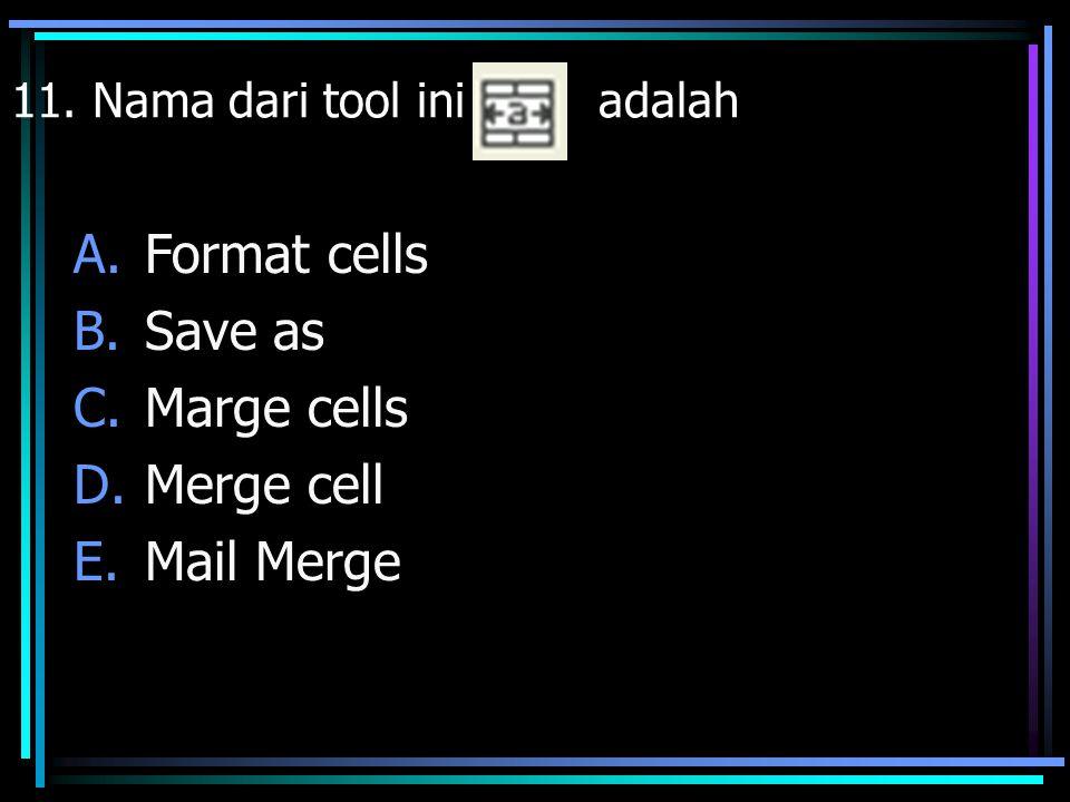 11. Nama dari tool ini adalah A.Format cells B.Save as C.Marge cells D.Merge cell E.Mail Merge