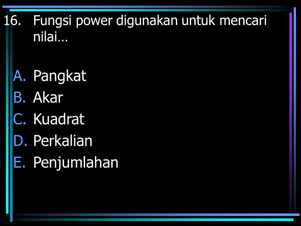 16. Fungsi power digunakan untuk mencari nilai… A.Pangkat B.Akar C.Kuadrat D.Perkalian E.Penjumlahan