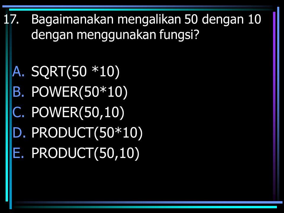 17. Bagaimanakan mengalikan 50 dengan 10 dengan menggunakan fungsi? A.SQRT(50 *10) B.POWER(50*10) C.POWER(50,10) D.PRODUCT(50*10) E.PRODUCT(50,10)