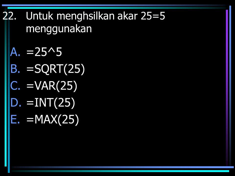 22. Untuk menghsilkan akar 25=5 menggunakan A.=25^5 B.=SQRT(25) C.=VAR(25) D.=INT(25) E.=MAX(25)