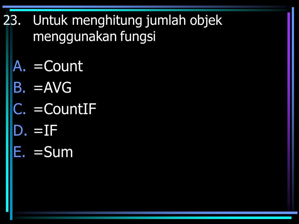 23. Untuk menghitung jumlah objek menggunakan fungsi A.=Count B.=AVG C.=CountIF D.=IF E.=Sum