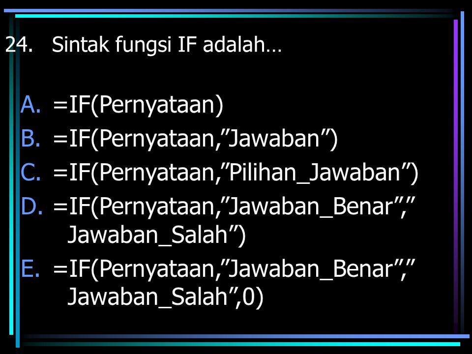 "24. Sintak fungsi IF adalah… A.=IF(Pernyataan) B.=IF(Pernyataan,""Jawaban"") C.=IF(Pernyataan,""Pilihan_Jawaban"") D.=IF(Pernyataan,""Jawaban_Benar"","" Jawa"