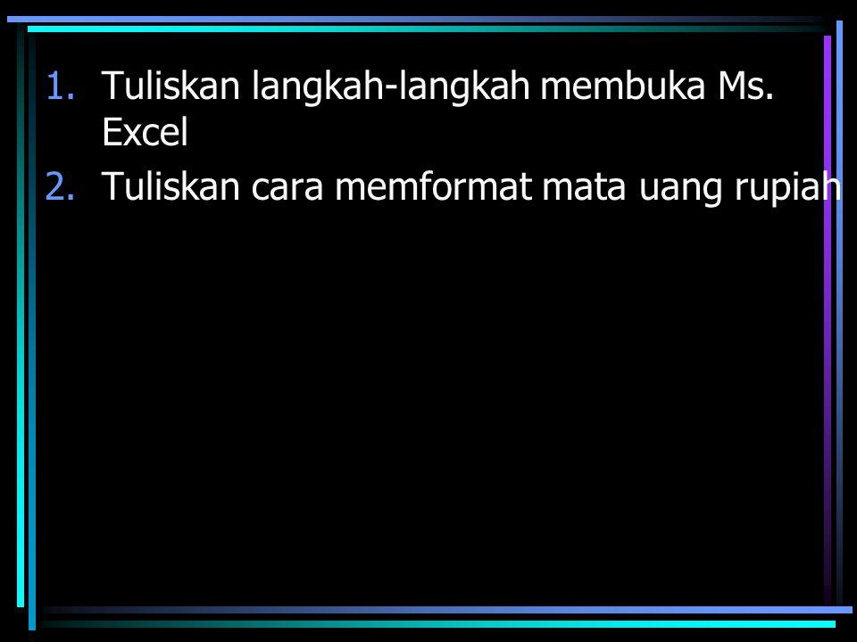 1.Tuliskan langkah-langkah membuka Ms. Excel 2.Tuliskan cara memformat mata uang rupiah
