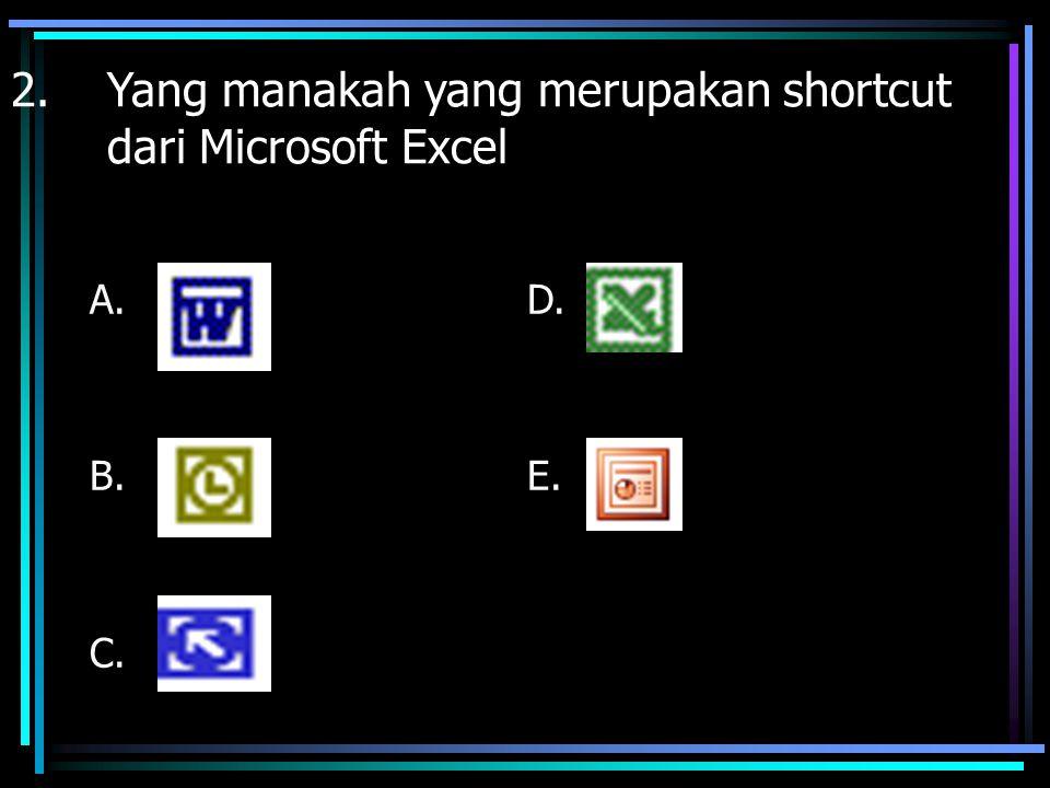 2.Yang manakah yang merupakan shortcut dari Microsoft Excel A. B. C. D. E.