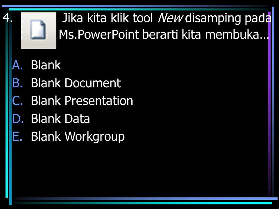 4. Jika kita klik tool New disamping pada Ms.PowerPoint berarti kita membuka… A.Blank B.Blank Document C.Blank Presentation D.Blank Data E.Blank Workg