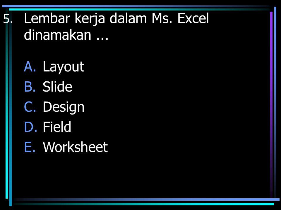 5. Lembar kerja dalam Ms. Excel dinamakan... A.Layout B.Slide C.Design D.Field E.Worksheet